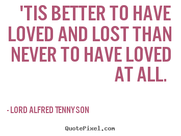Love Quotes Tis Better To Have Loved And Lost Than Never To Have