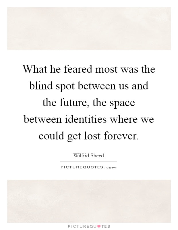 What He Feared Most Was The Blind Spot Between Us And The