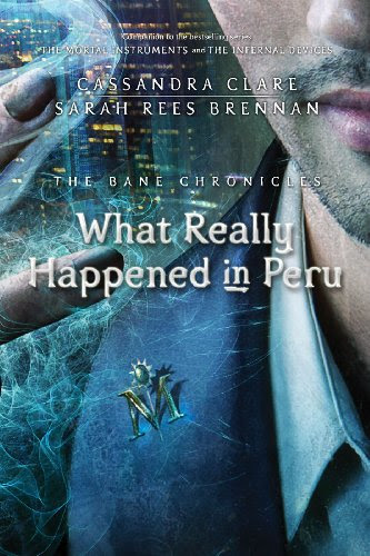 What Really Happened in Peru (Bane Chronicles, The) by Cassandra Clare