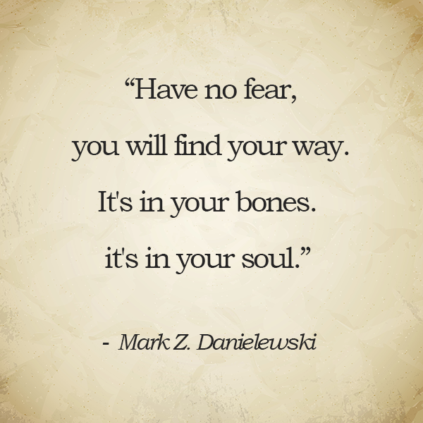 Have No Fear You Will Find Your Way Its In Your Bones Its In