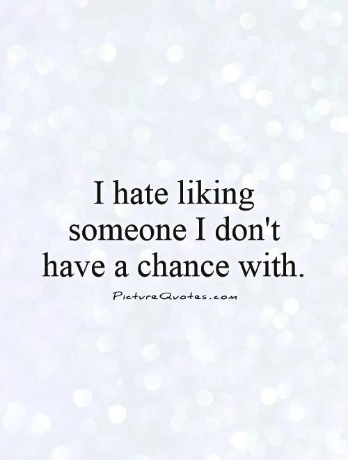 I Hate Liking Someone I Dont Have A Chance With Picture Quotes