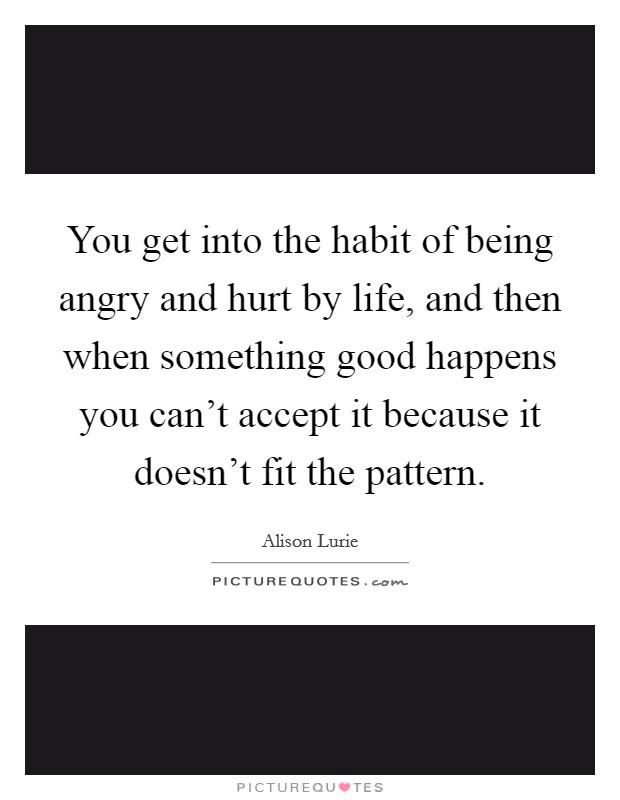 You Get Into The Habit Of Being Angry And Hurt By Life And Then