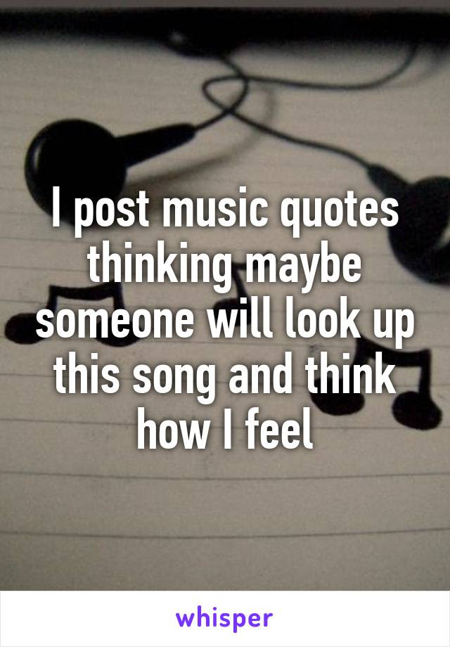 I Post Music Quotes Thinking Maybe Someone Will Look Up This Song