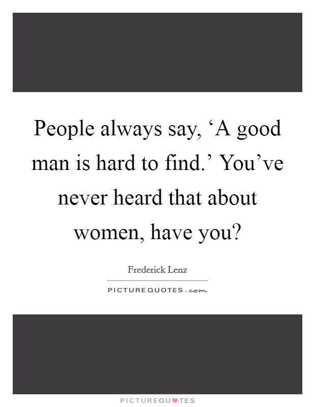 People Always Say A Good Man Is Hard To Find Youve Picture