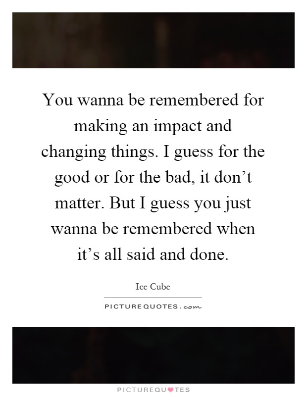 You Wanna Be Remembered For Making An Impact And Changing