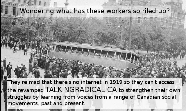 Wondering what these workers so riled up? They're mad that there's no internet in 1919 so they can't access the revamped TALKINGRADICAL.CA to strengthen their own struggles by learning from voices from a range of Canadian social movements, past and present.