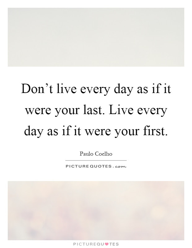 Dont Live Every Day As If It Were Your Last Live Every Day As