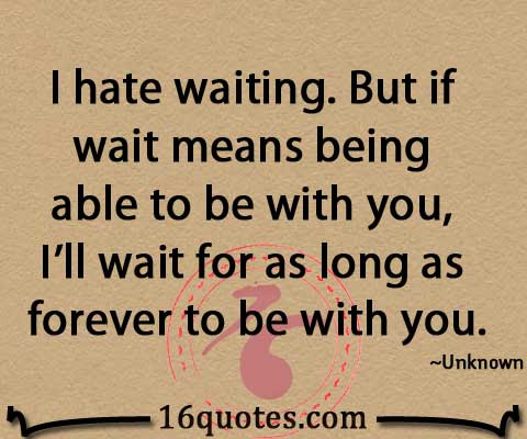 I Hate Waiting But If Wait Means Being Able To Be With You Ill