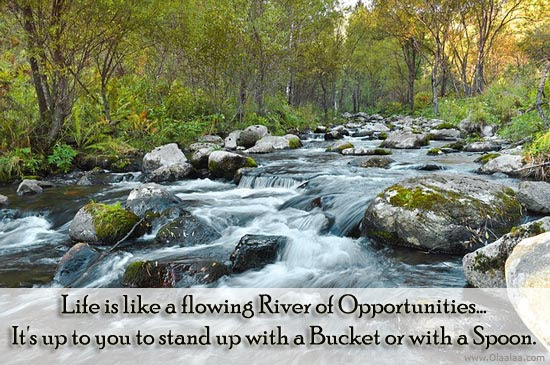Life Is Like A Flowing River Of Opportunities Its Up To You To