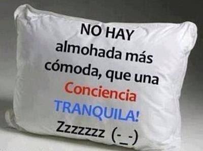No hay almohada más cómoda, que una conciencia tranquila.