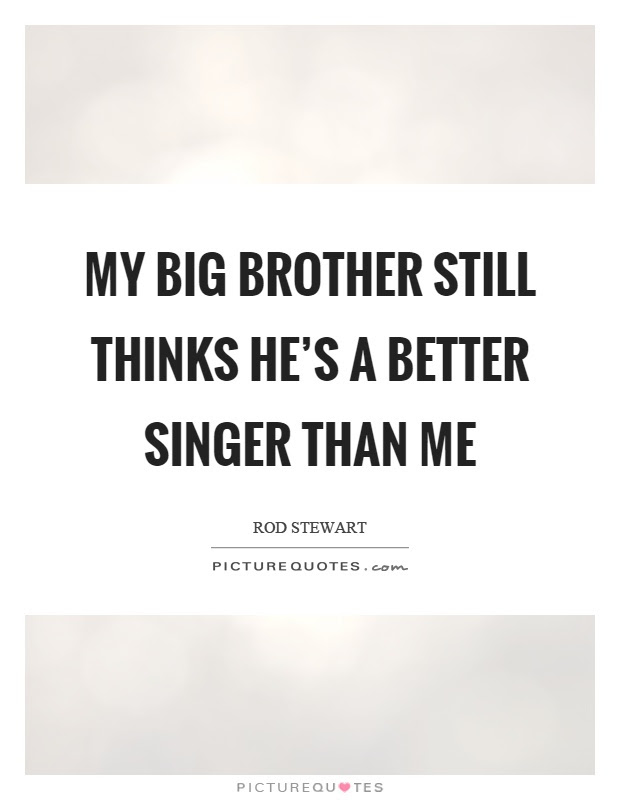 My Big Brother Still Thinks Hes A Better Singer Than Me Picture