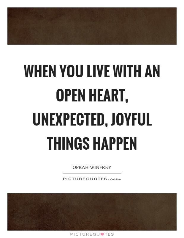 When You Live With An Open Heart Unexpected Joyful Things