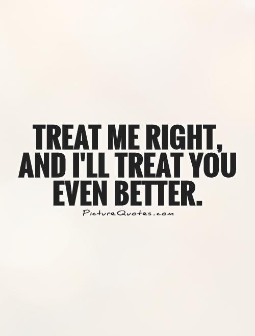 Treat Me Right And Ill Treat You Even Better Picture Quotes