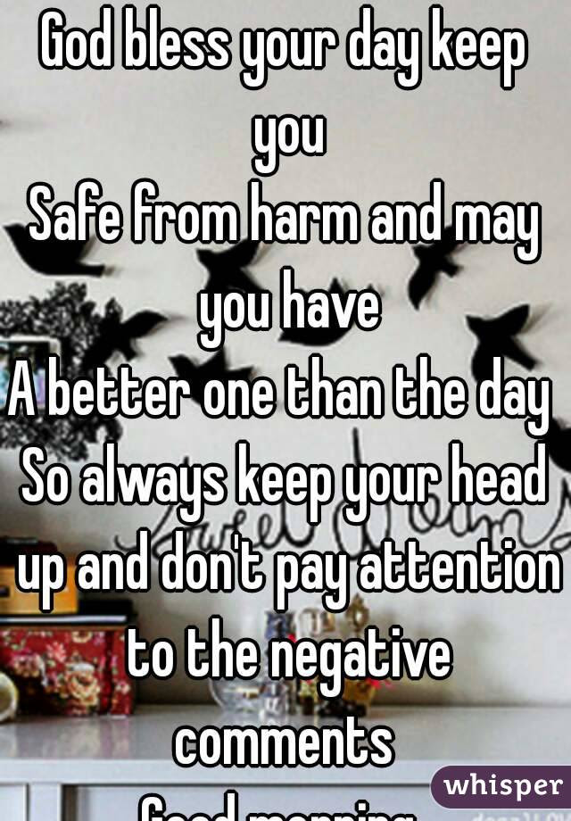 God Bless Your Day Keep You Safe From Harm And May You Have A Better