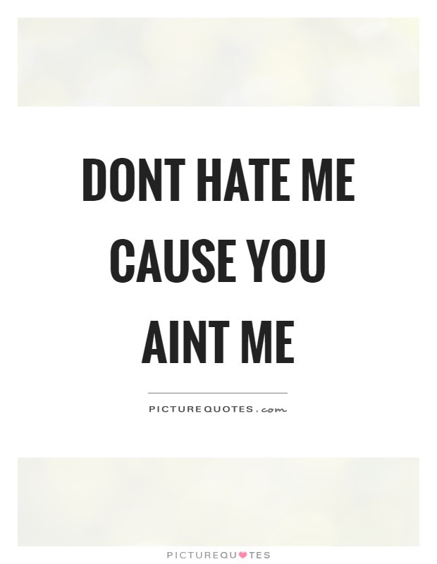 Dont Hate Me Cause You Aint Me Picture Quotes
