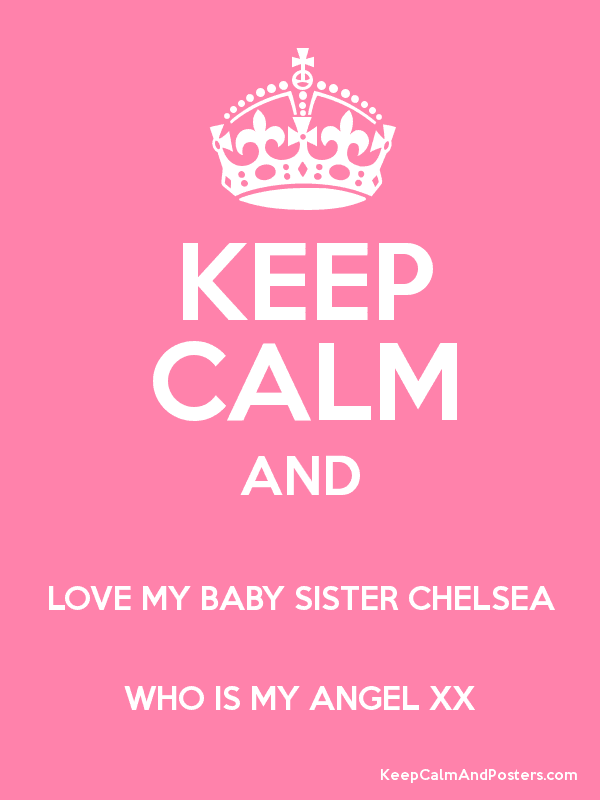 Keep Calm And Love My Baby Sister Chelsea Who Is My Angel Xx Keep