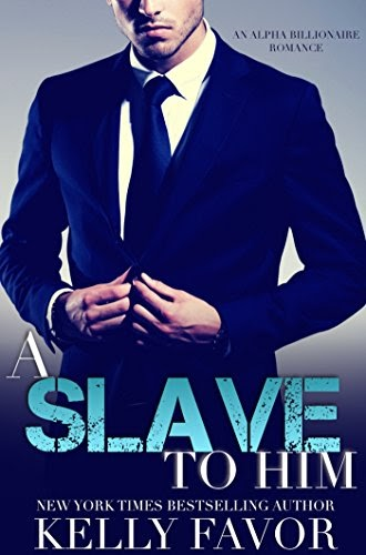 A Slave To Him (Book 1,2,3) (An Alpha Billionaire Romance) by Kelly Favor