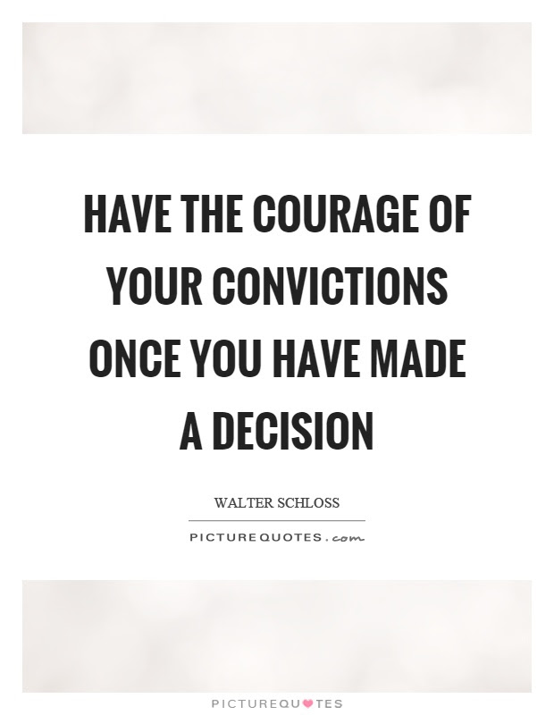 Have The Courage Of Your Convictions Once You Have Made A