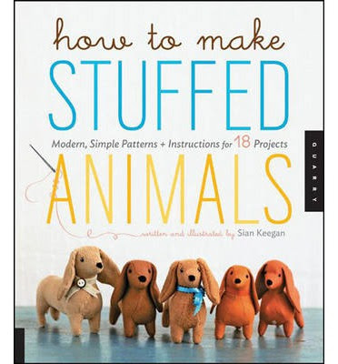 How to Make Stuffed Animals: Modern, Simple Projects, Patterns, and Instructions for 18 Animal Friends