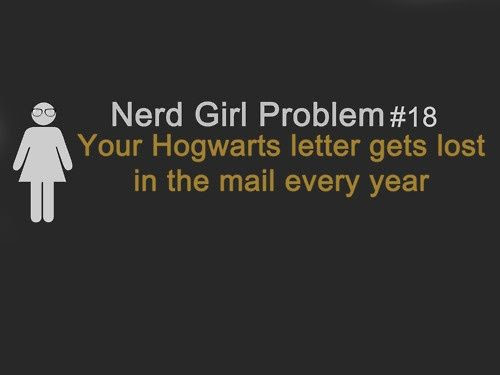 Nerd Girl Problem! If you were a nerdy girl you would realise that you can only get your acceptance letter to hogwarts when you are 11! But you should never give up hope, there is always a possibility of an adventure!