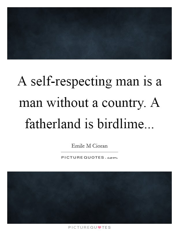 A Self Respecting Man Is A Man Without A Country A Fatherland
