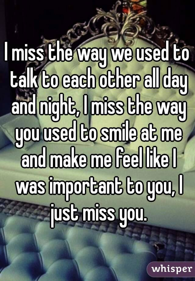 I Miss The Way We Used To Talk To Each Other All Day And Night I