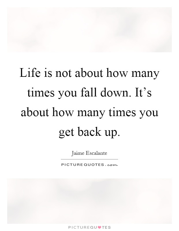 Life Is Not About How Many Times You Fall Down Its About How