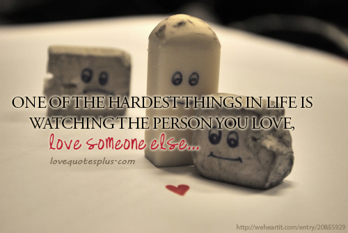 One Of The Hardest Things In Life Is Watch The Person You Love Love