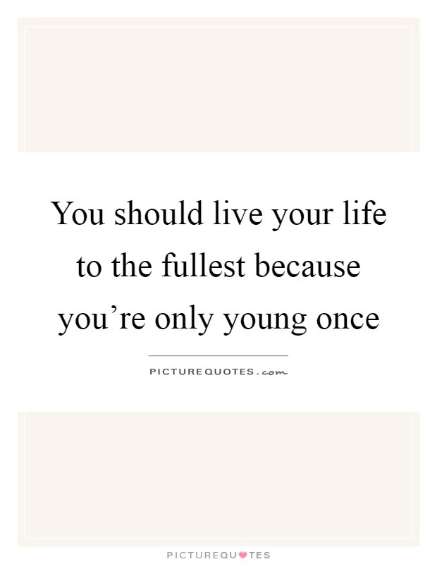 You Should Live Your Life To The Fullest Because Youre Only