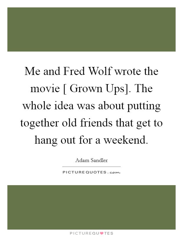 Me And Fred Wolf Wrote The Movie Grown Ups The Whole Idea
