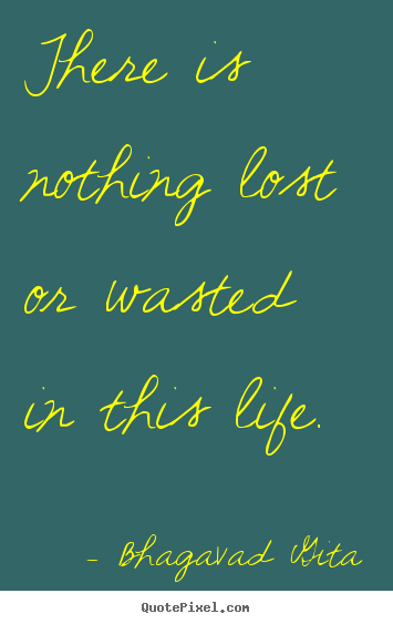 Inspirational Quotes There Is Nothing Lost Or Wasted In This Life