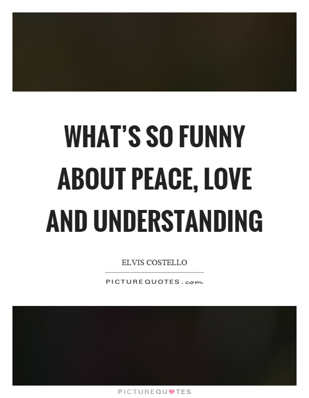 Whats So Funny About Peace Love And Understanding Picture Quotes