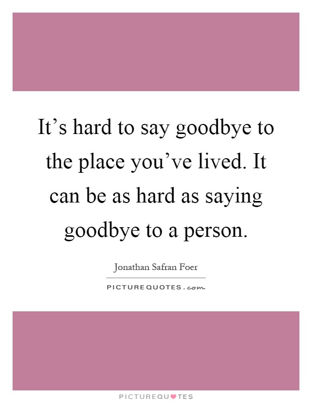 Its Hard To Say Goodbye To The Place Youve Lived It Can Be As