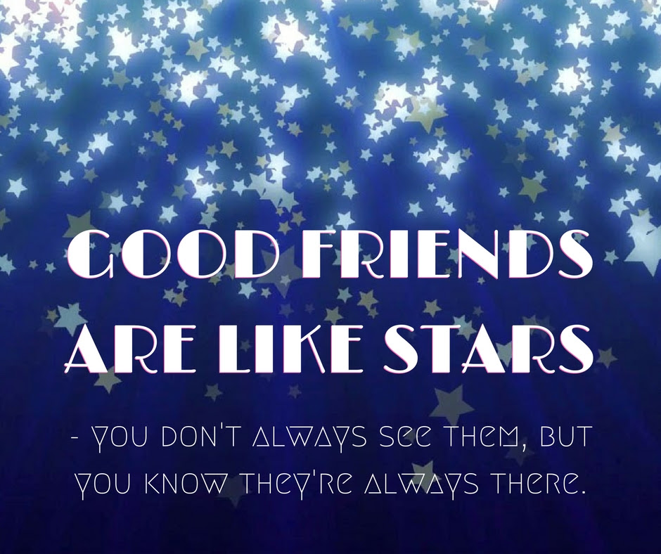 Good friends are like stars - you don't always see them, but you know they're always there