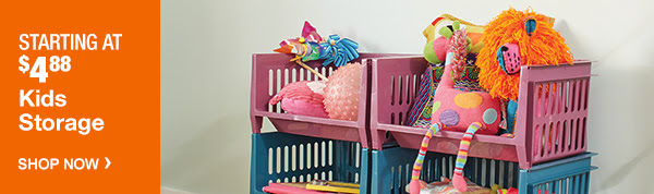 STARTING AT $4.88 Kids Storage | SHOP NOW >