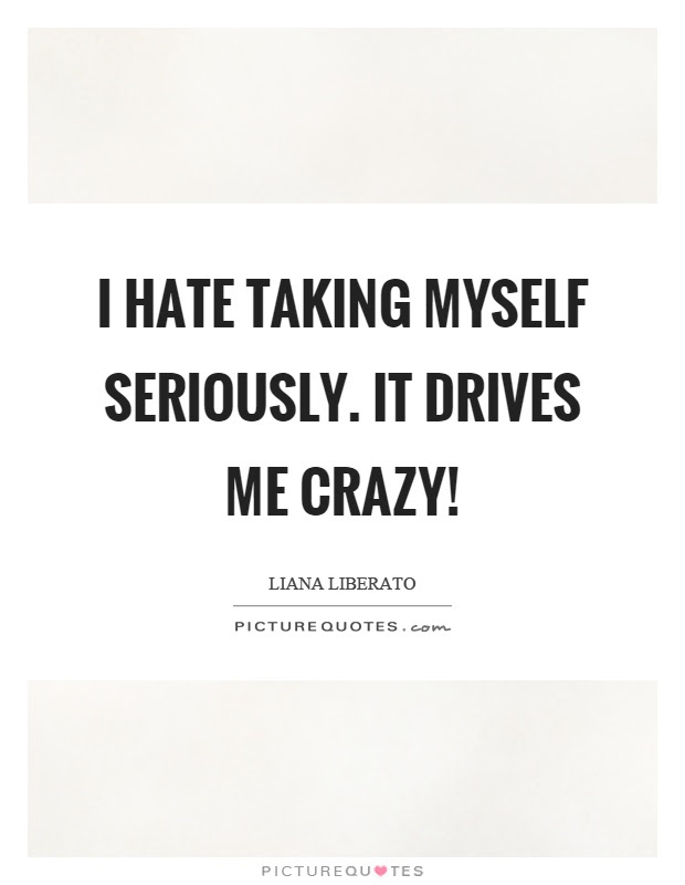 I Hate Taking Myself Seriously It Drives Me Crazy Picture Quotes