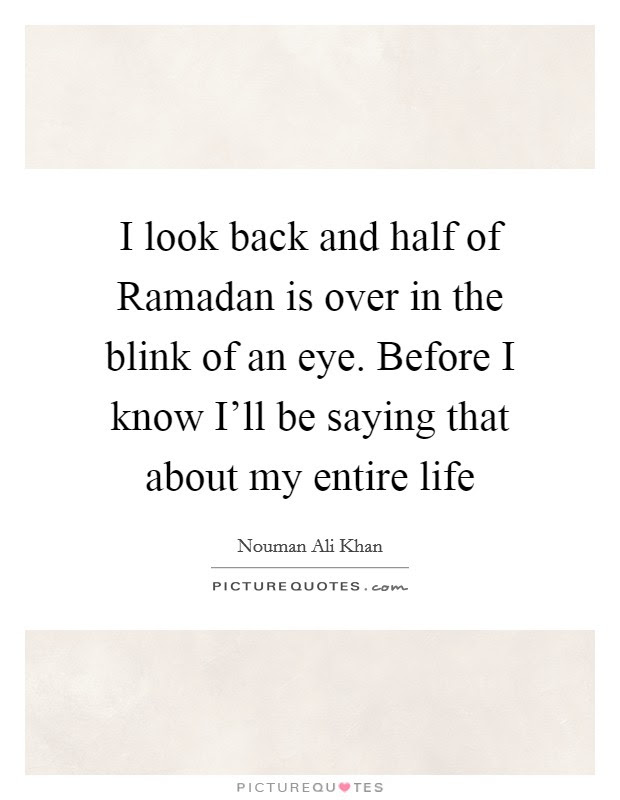 I Look Back And Half Of Ramadan Is Over In The Blink Of An Eye