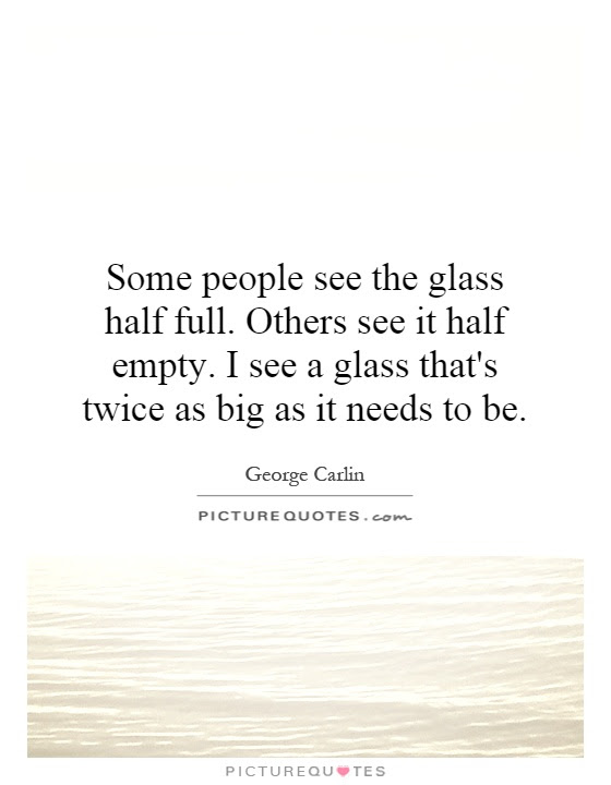 Some People See The Glass Half Full Others See It Half Empty I
