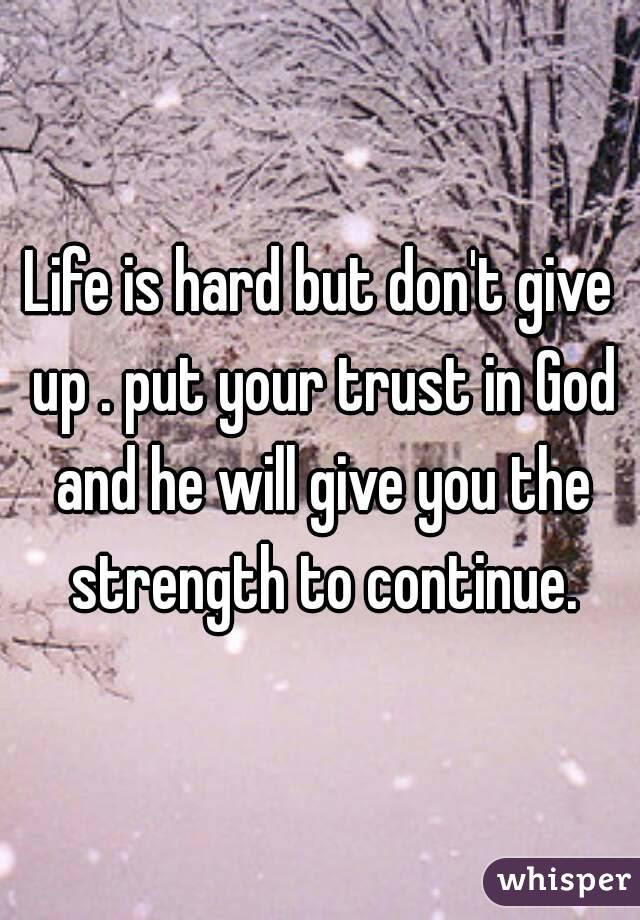 Life Is Hard But Dont Give Up Put Your Trust In God And He Will