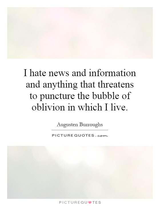 I Hate News And Information And Anything That Threatens To
