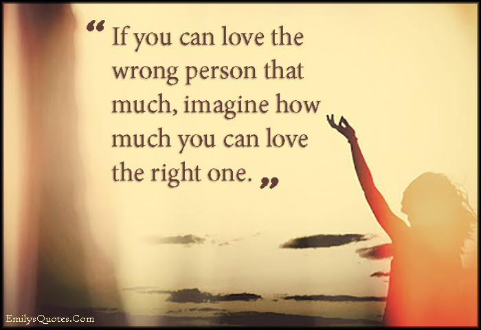 If You Can Love The Wrong Person That Much Imagine How Much You Can