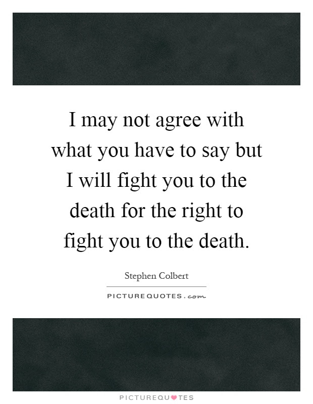 I May Not Agree With What You Have To Say But I Will Fight You