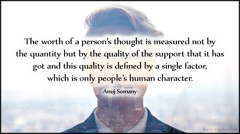 The Worth Of A Persons Thought Is Measured Not By The Quantity But