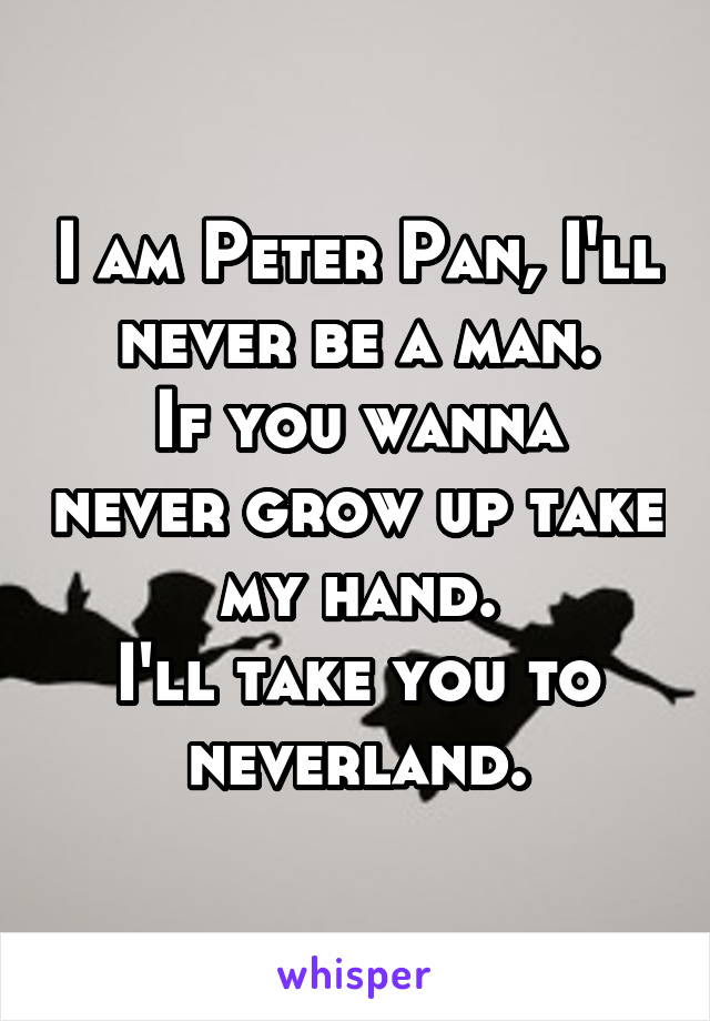 I Am Peter Pan Ill Never Be A Man If You Wanna Never Grow Up