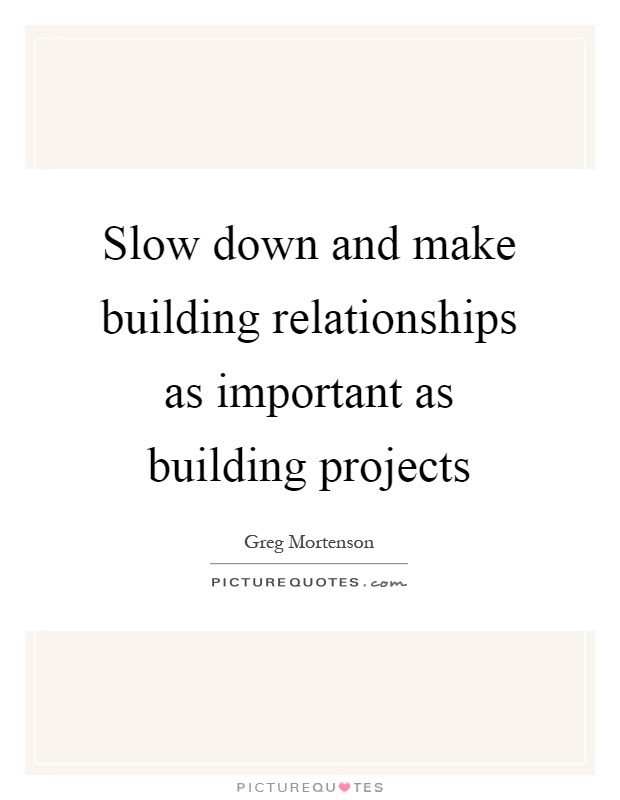 Slow Down And Make Building Relationships As Important As Picture Quotes