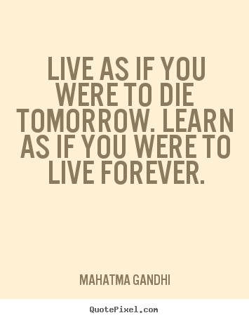 Mahatma Gandhi Picture Quote Live As If You Were To Die Tomorrow
