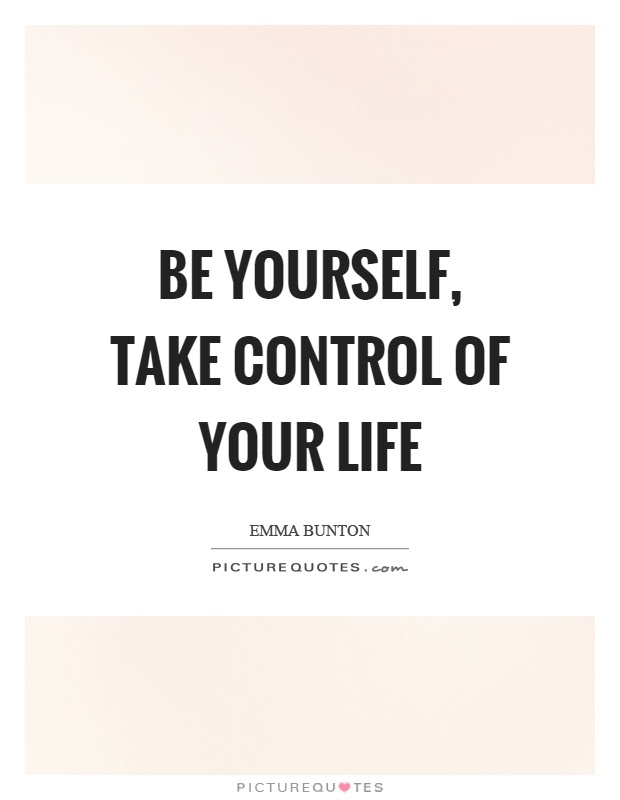 Be Yourself Take Control Of Your Life Picture Quotes