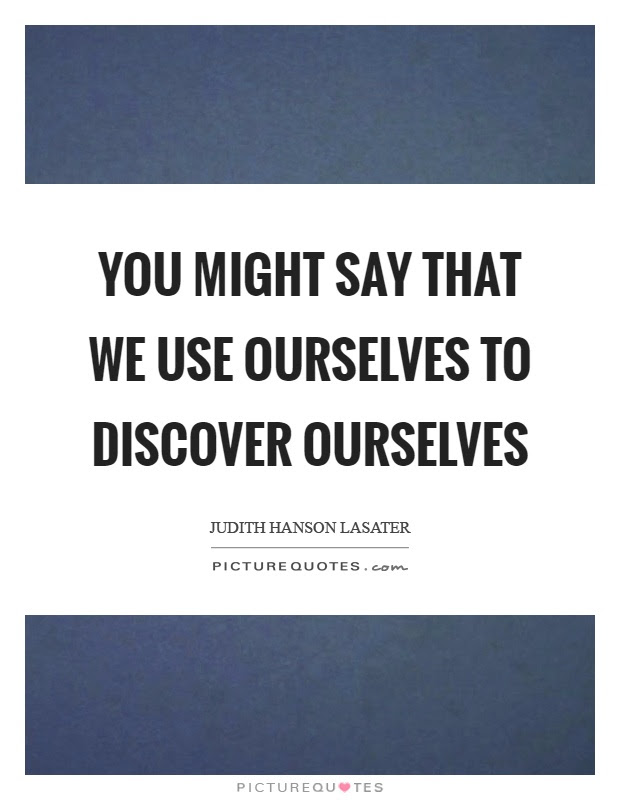 You Might Say That We Use Ourselves To Discover Ourselves Picture