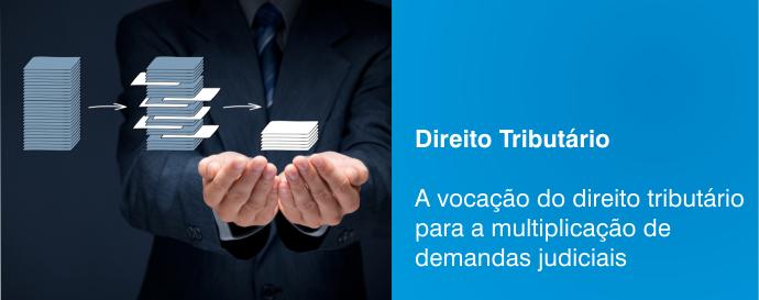 A vocação do direito tributário para a multiplicação de demandas judiciais