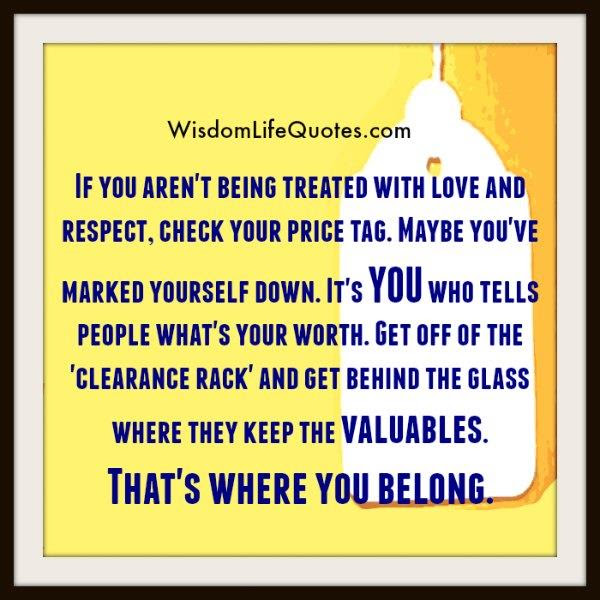 If You Arent Being Treated With Love Respect Wisdom Life Quotes